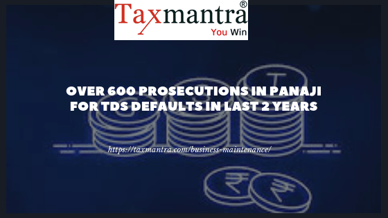 Over 600 prosecutions in Panaji for TDS defaults in last 2 years