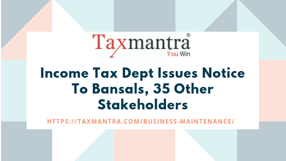 Income Tax Dept Issues Notice To Bansals, 35 Other Stakeholders